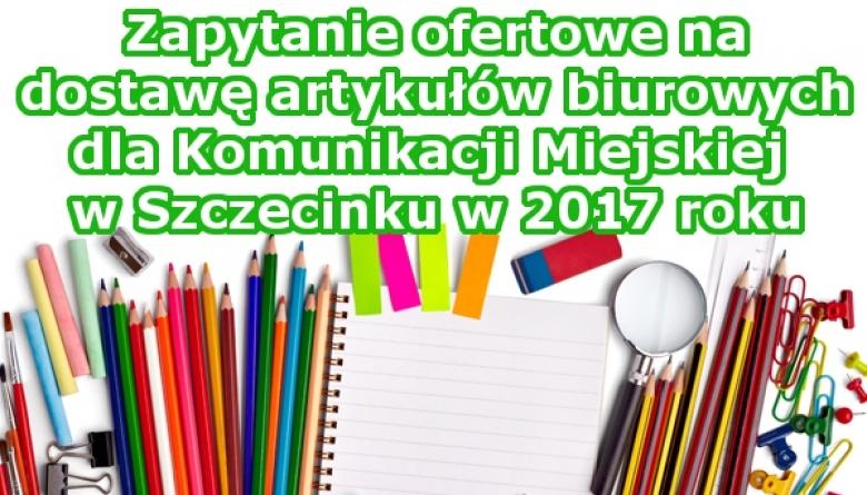 Zapytanie ofertowe na dostawę artykułów biurowych dla Komunikacji Miejskiej w Szczecinku w 2017 roku.